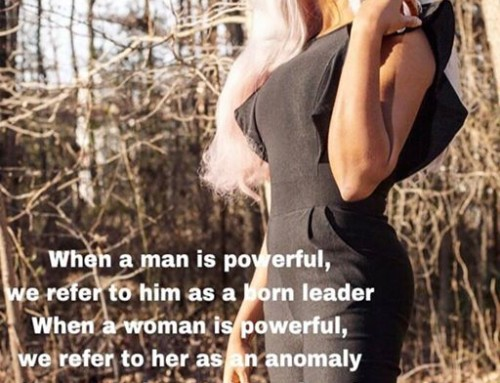 WE STILL THINK OF A POWERFUL MAN AS A BORN LEADER AND A POWERFUL WOMAN AS AN ANOMALY. WE MUST CHANGE THIS CULTURE!